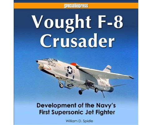 Vought F-8 Crusader : Development of the Navy's First Supersonic Jet Fighter -  (Hardcover) - image 1 of 1