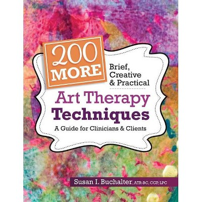 200 More Brief, Creative & Practical Art Therapy Techniques - by  Susan Buchalter (Paperback)