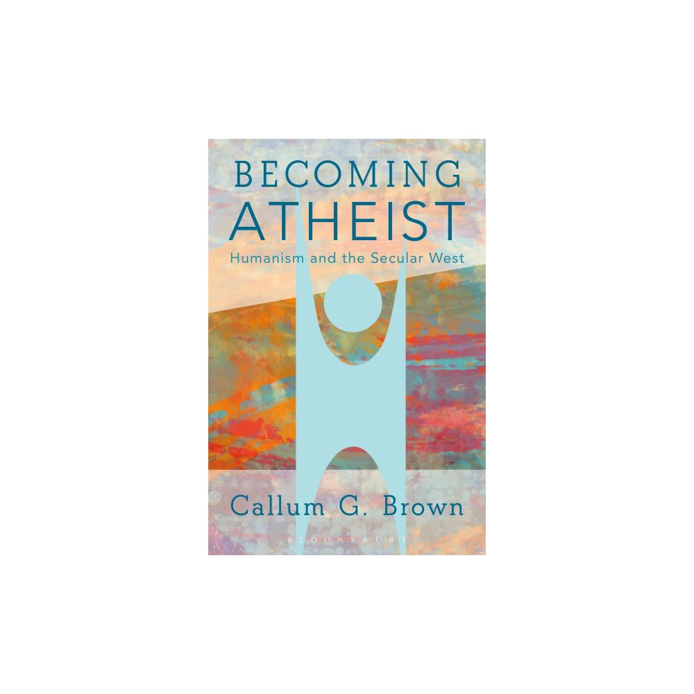 Becoming Atheist : Humanism and the Secular West (Paperback) (Callum G. Brown)