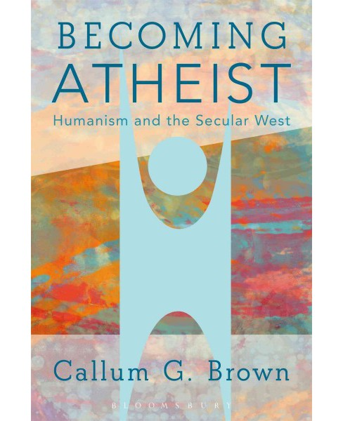 Becoming Atheist : Humanism and the Secular West (Paperback) (Callum G. Brown) - image 1 of 1