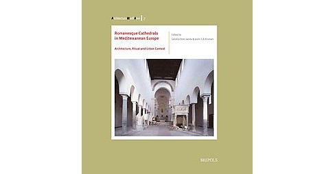 Romanesque Cathedrals in Mediterranean Europe : Architecture, Ritual and Urban Context (Paperback) - image 1 of 1