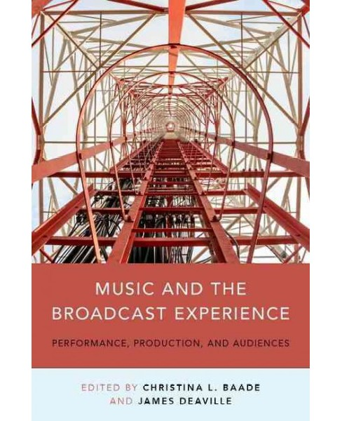Music and the Broadcast Experience : Performance, Production, and Audiences (Paperback) (Christina - image 1 of 1