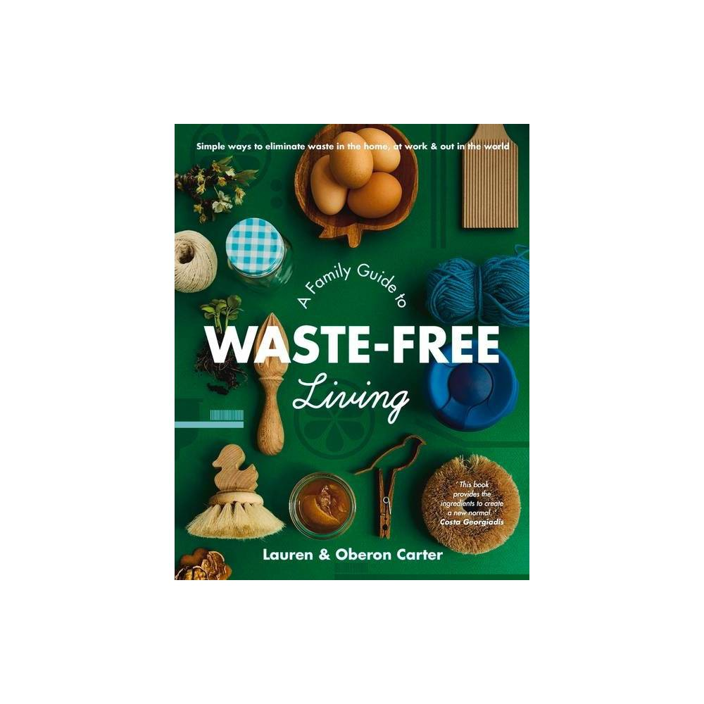 A Family Guide to Waste-Free Living - by Lauren Carter & Oberon Carter (Paperback)