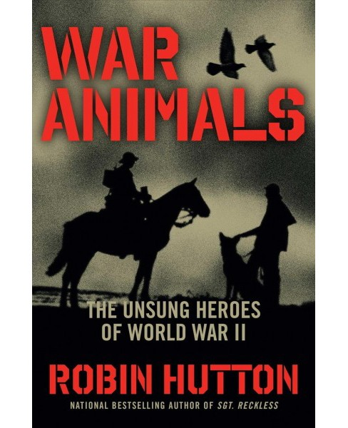War Animals : The Unsung Heroes of World War II -  by Robin Hutton (Hardcover) - image 1 of 1