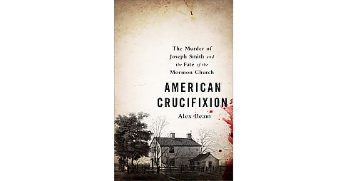 American Crucifixion : The Murder of Joseph Smith and the Fate of the Mormon Church (Paperback) (Alex - image 1 of 1