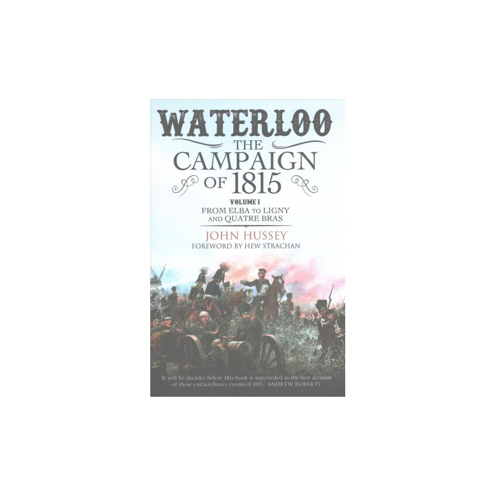 Waterloo : The Campaign of 1815: from Elba to Ligny and Quatre Bras - by John Hussey (Hardcover)