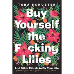 Buy Yourself the F*cking Lilies - by Tara Schuster (Hardcover)