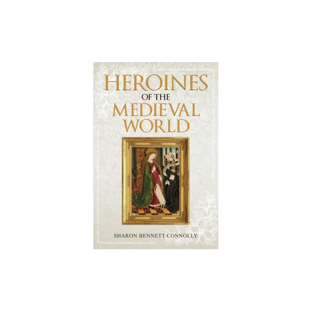 Heroines of the Medieval World - by Sharon Bennett Connolly (Hardcover)