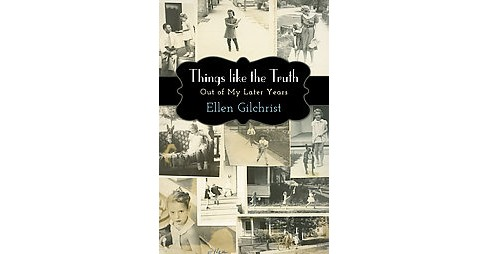 Things Like the Truth : Out of My Later Years (Hardcover) (Ellen Gilchrist) - image 1 of 1