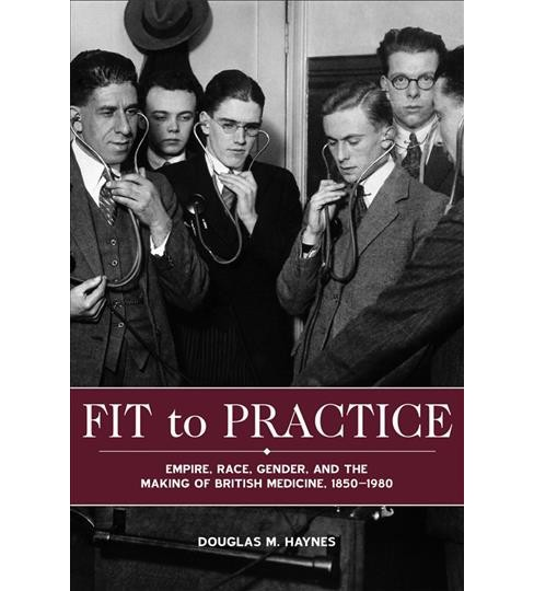 Fit to Practice : Empire, Race, Gender, and the Making of British Medicine, 1850-1980 -  (Hardcover) - image 1 of 1