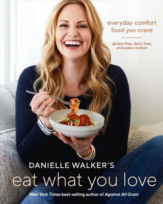 Danielle Walker's Eat What You Love : Everyday Comfort Food You Crave; Gluten-free, Dairy-free, and
