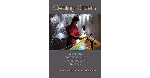 Creating Citizens : Liberal Arts, Civic Engagement, and the Land-Gant Tradition (Hardcover) - image 1 of 1