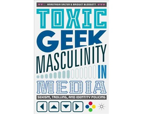 Toxic Geek Masculinity in Media : Sexism, Trolling, and Identity Policing (Paperback) (Anastasia Salter - image 1 of 1