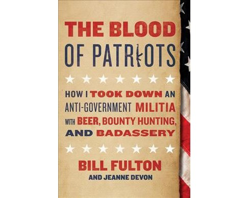 Blood of Patriots : How I Took Down an Anti-Government Militia With Beer, Bounty Hunting, and Badassery - image 1 of 1