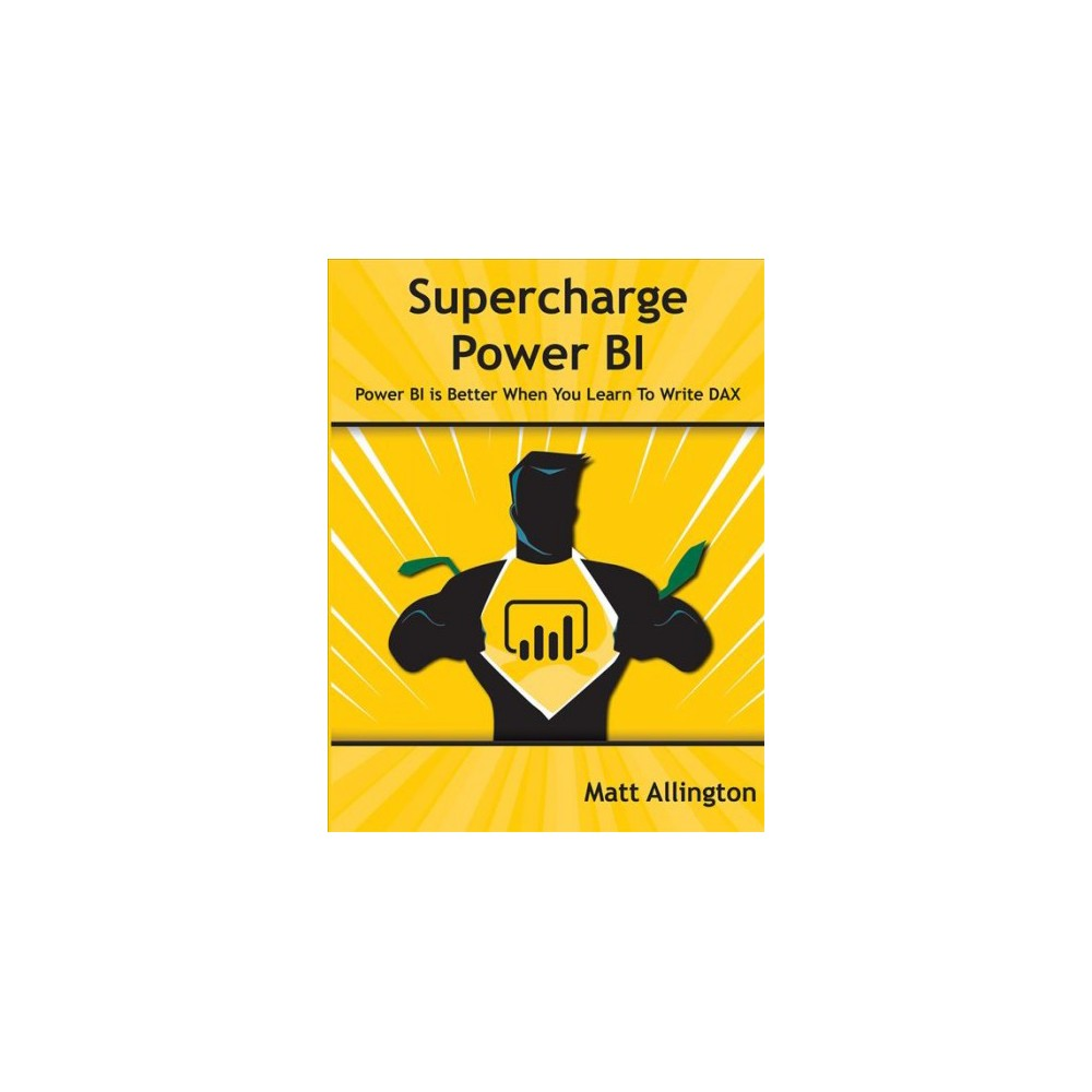 Supercharge Power BI : Power BI Is Better When You Learn to Write Dax - by Matt Allington (Paperback)