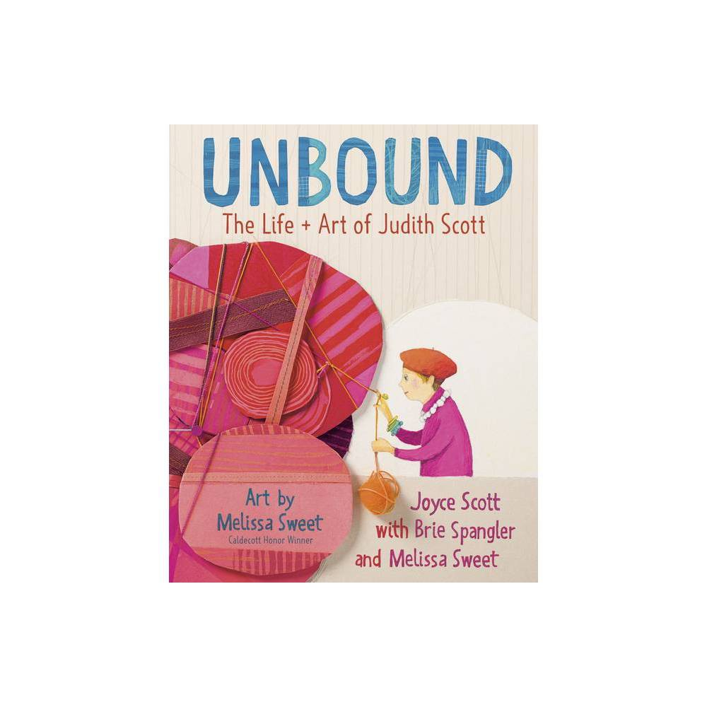 Unbound The Life And Art Of Judith Scott By Joyce Scott Brie Spangler Melissa Sweet Hardcover