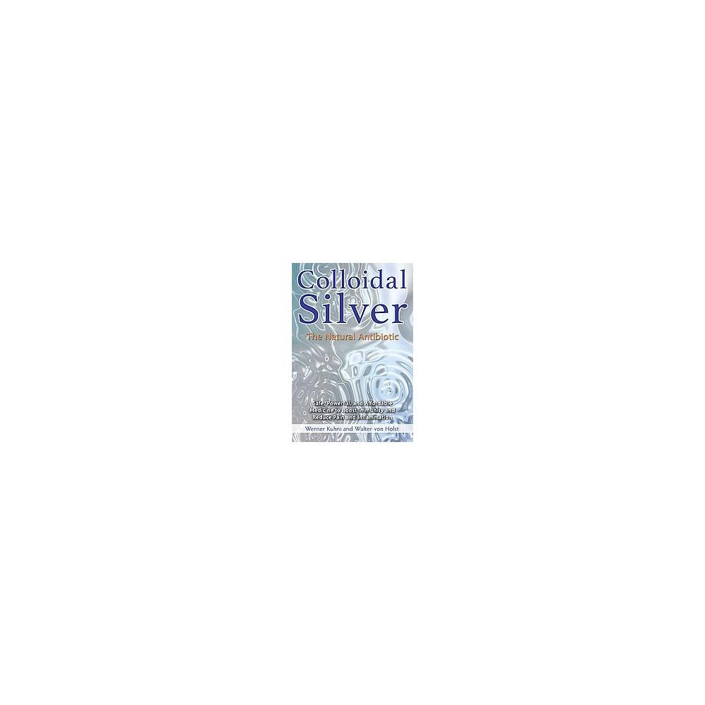 Colloidal Silver : The Natural Antibiotic (Paperback) (Werner Ku00fchni & Walter Von Holst)