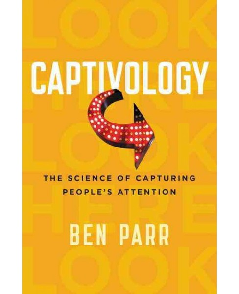 Captivology : The Science of Capturing People's Attention (Reprint) (Paperback) (Ben Parr) - image 1 of 1