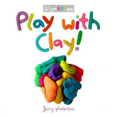 Play with Clay! - (Lil' Smarties) by  Jenny Pinkerton (Board Book)
