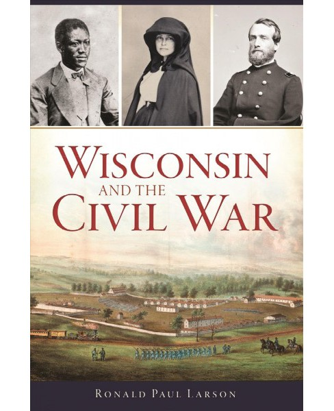 Wisconsin and the Civil War -  (Civil War) by Ronald Paul Larson (Paperback) - image 1 of 1