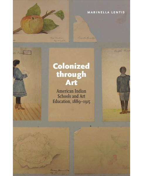Colonized through Art : American Indian Schools and Art Education, 1889-1915 (Hardcover) (Marinella - image 1 of 1