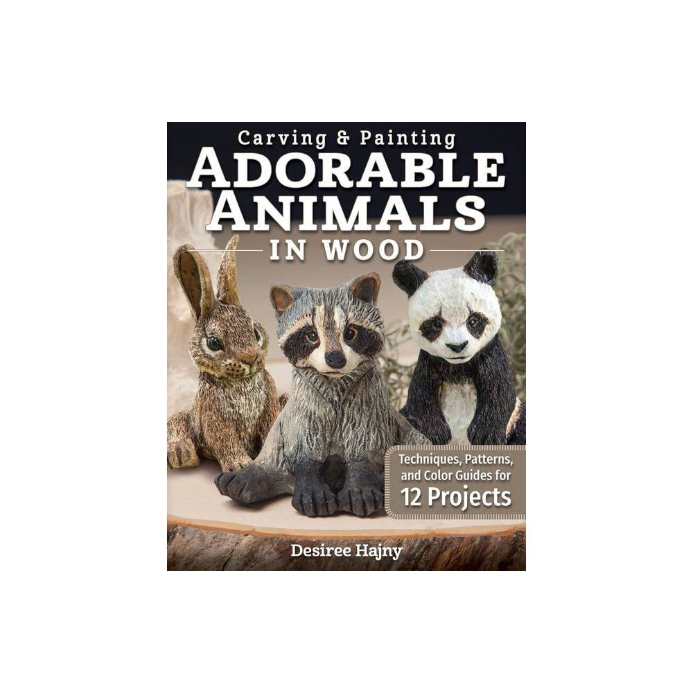 Carving Painting Adorable Animals In Wood By Desiree Hajny Paperback