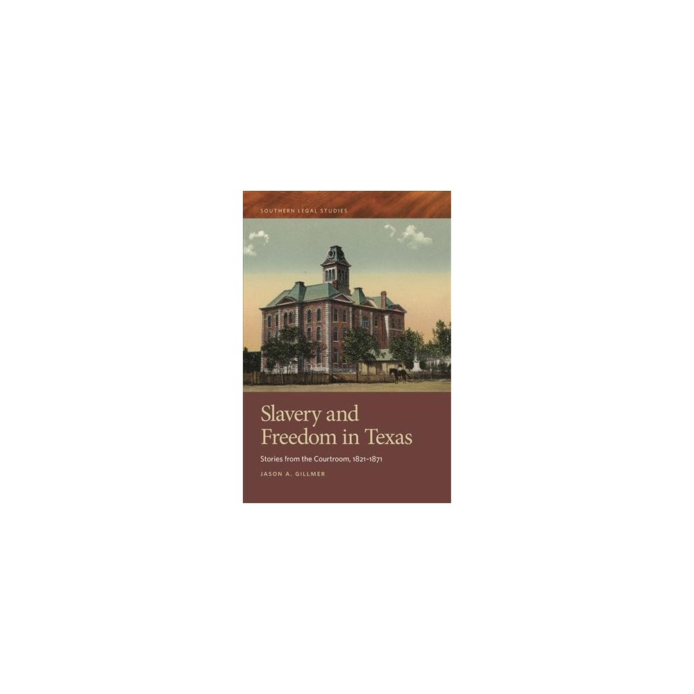 Slavery and Freedom in Texas : Stories from the Courtroom, 1821-1871 (Hardcover) (Jason A. Gillmer)