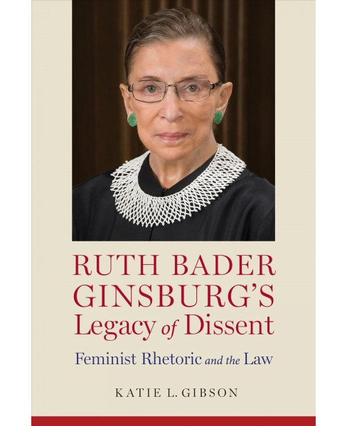Ruth Bader Ginsburg's Legacy of Dissent : Feminist Rhetoric and the Law - by Katie L. Gibson (Hardcover) - image 1 of 1