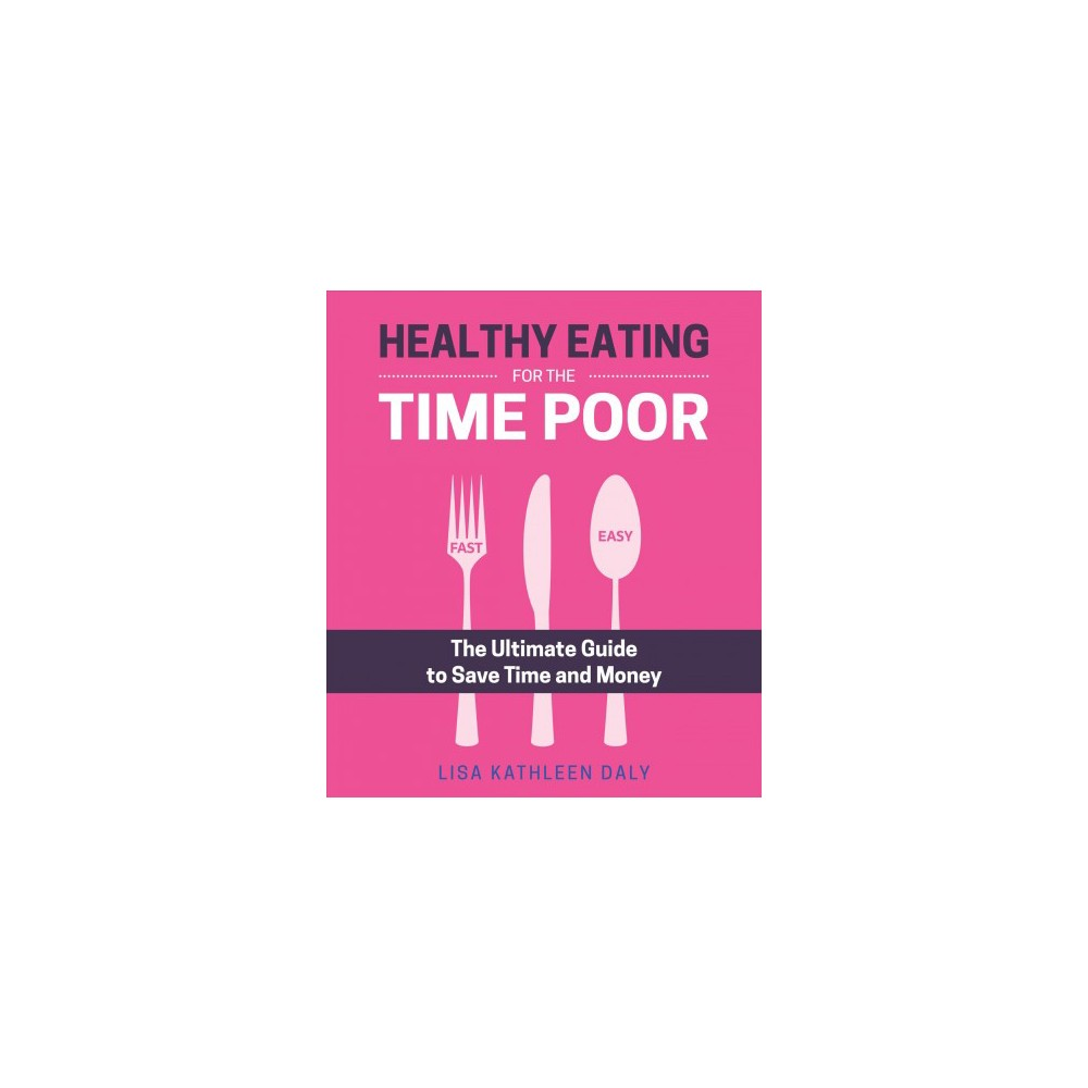 Healthy Eating for the Time Poor : The Ultimate Guide to Save Time and Money - (Paperback)