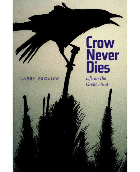 Crow Never Dies : Life on the Great Hunt (Paperback) (Larry Frolick) - image 1 of 1