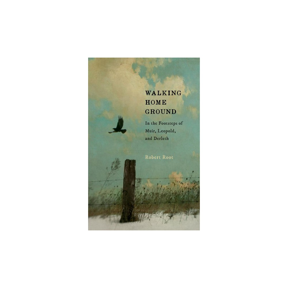 Walking Home Ground : In the Footsteps of Muir, Leopold, and Derleth - by Robert Root (Paperback)