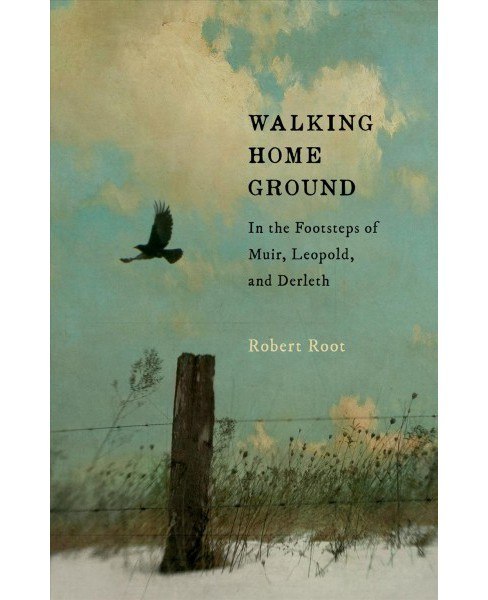 Walking Home Ground : In the Footsteps of Muir, Leopold, and Derleth -  by Robert Root (Paperback) - image 1 of 1