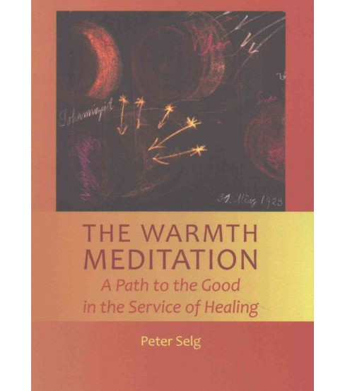 Warmth Meditation : A Path to the Good in the Service of Healing (Paperback) (Peter Selg) - image 1 of 1