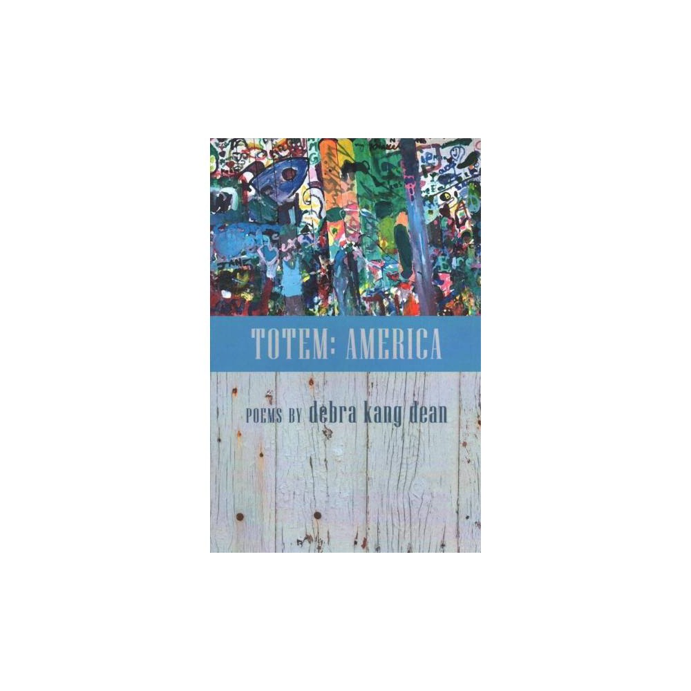 Totem : America Poems - by Debra Kang Dean (Paperback)