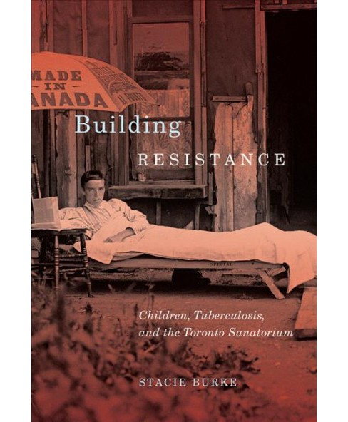 Building Resistance : Children, Tuberculosis, and the Toronto Sanatorium -  by Stacie Burke (Paperback) - image 1 of 1