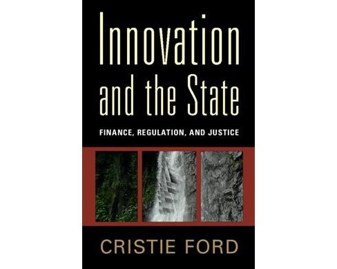 Innovation and the State : Finance, Regulation, and Justice -  by Cristie Ford (Hardcover) - image 1 of 1