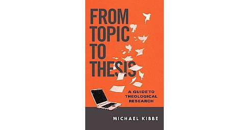 From Topic to Thesis : A Guide to Theological Research (Paperback) (Michael Kibbe) - image 1 of 1