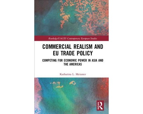 Commercial Realism and EU Trade Policy : Competing for Economic Power in Asia and the Americas - image 1 of 1