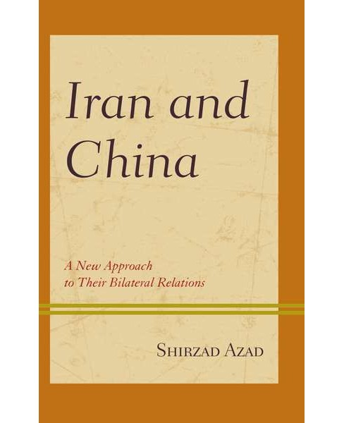 Iran and China : A New Approach to Their Bilateral Relations (Hardcover) (Shirzad Azad) - image 1 of 1