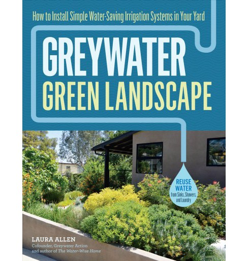 Greywater, Green Landscape : How to Install Simple Water-Saving Irrigation Systems in Your Yard - image 1 of 1