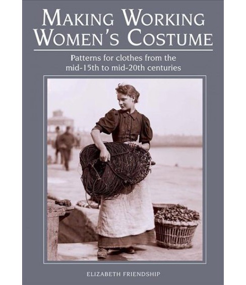 Making Working Women's Costume : Patterns for Clothes from the Mid-15th to Mid-20th Centuries - image 1 of 1