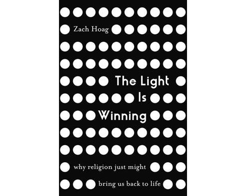 Light Is Winning : Why Religion Just Might Bring Us Back to Life -  by Zach Hoag (Paperback) - image 1 of 1