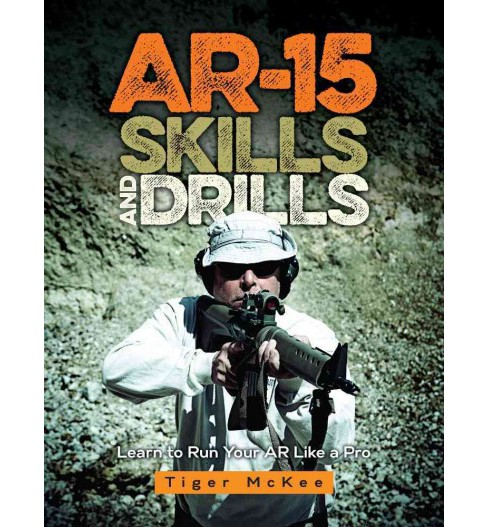 AR-15 Skills & Drills : Learn to Run Your AR Like a Pro (Paperback) (Tiger Mckee) - image 1 of 1