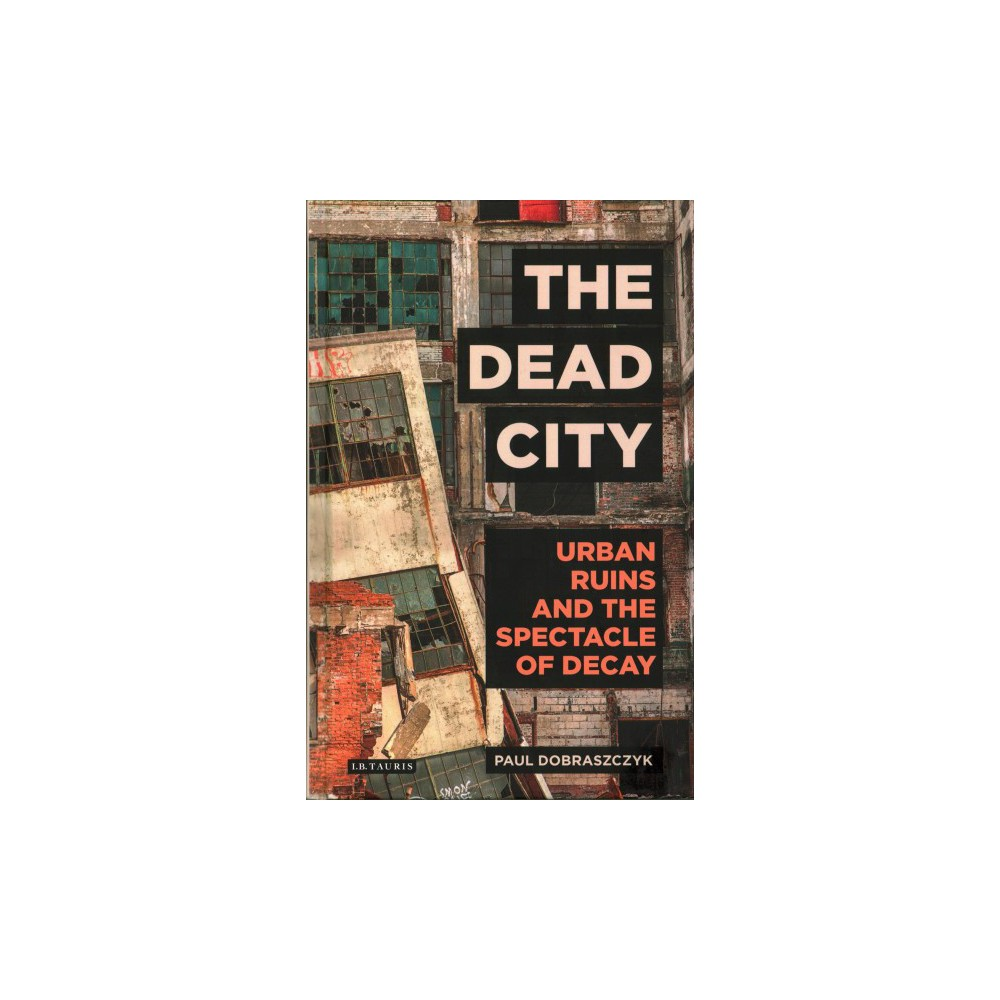 Dead City : Urban Ruins and the Spectacle of Decay (Hardcover) (Paul Dobraszczyk)