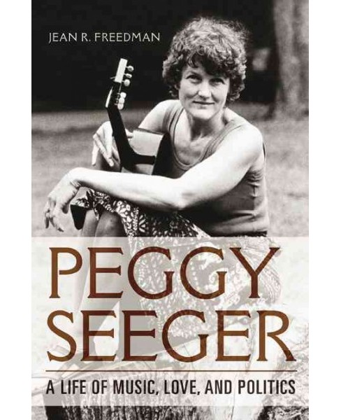 Peggy Seeger : A Life of Music, Love, and Politics (Hardcover) (Jean R. Freedman) - image 1 of 1