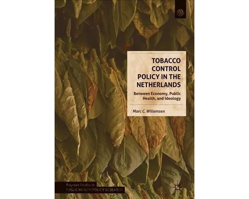 Tobacco Control Policy in the Netherlands : Between Economy, Public Health, and Ideology -  (Hardcover) - image 1 of 1
