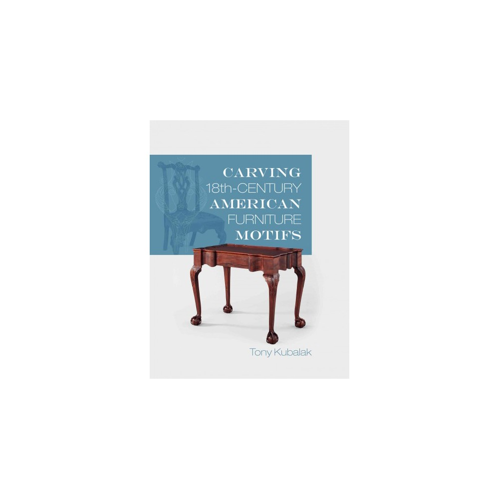 Carving 18th-Century American Furniture Motifs (Paperback) (Tony Kubalak)