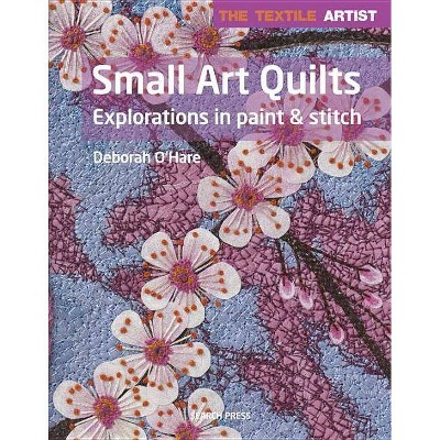 The Textile Artist: Small Art Quilts - by Deborah O'Hare (Paperback)