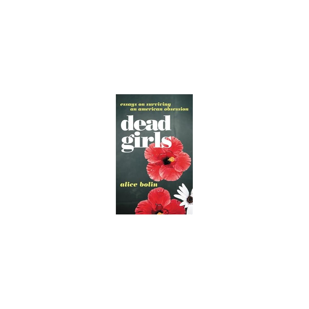 Dead Girls : Essays on Surviving an American Obsession - by Alice Bolin (Paperback)