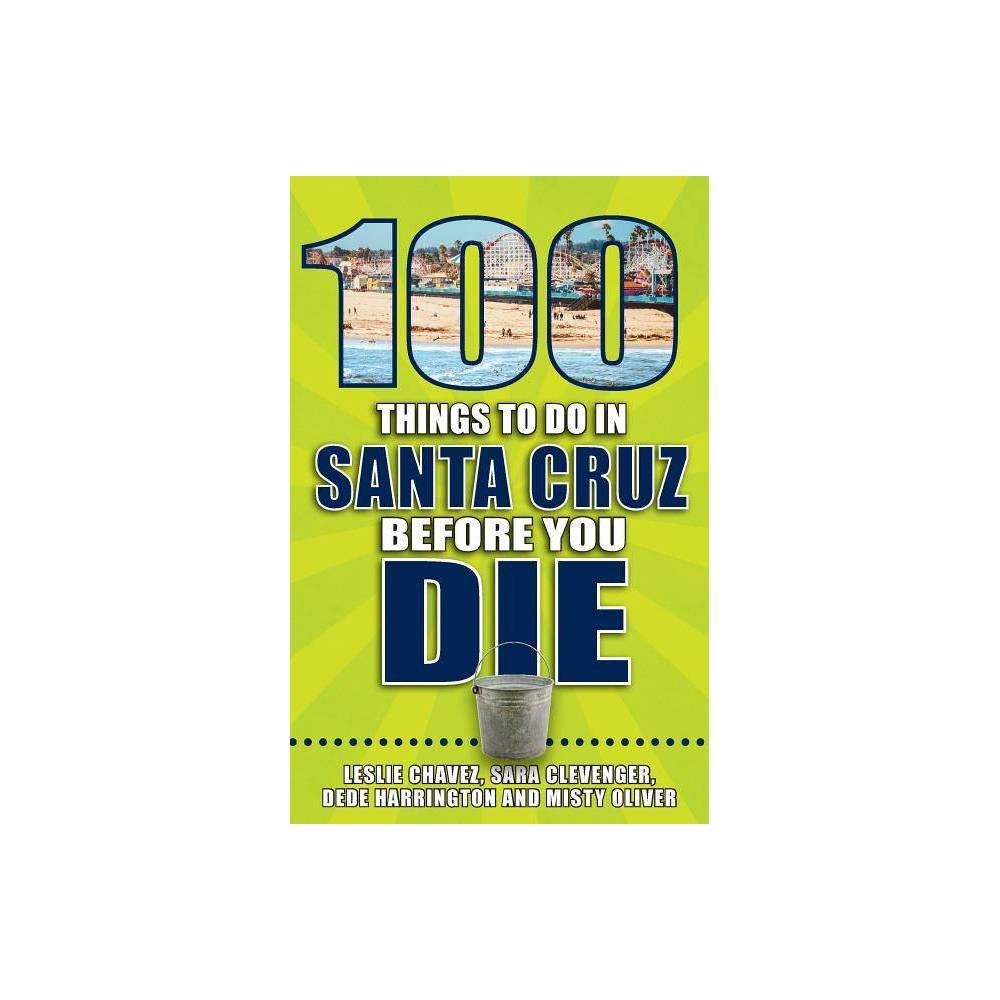 100 Things to Do in Santa Cruz Before You Die - (100 Things to Do Before You Die) by Leslie Chavez